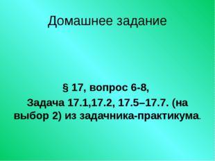 Домашнее задание § 17, вопрос 6-8, Задача 17.1,17.2, 17.5–17.7. (на выбор 2)