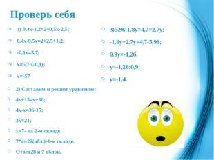 Проверь себя 1) 0,4х-1,2=2+0,5х-2,5; 0,4х-0,5х=2+2,5+1,2; -0,1х=5,7; х=5,7:(-