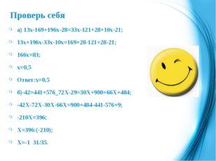 Проверь себя а) 13х-169+196х-28=33х-121+28+10х-21; 13х+196х-33х-10х=169+28-12