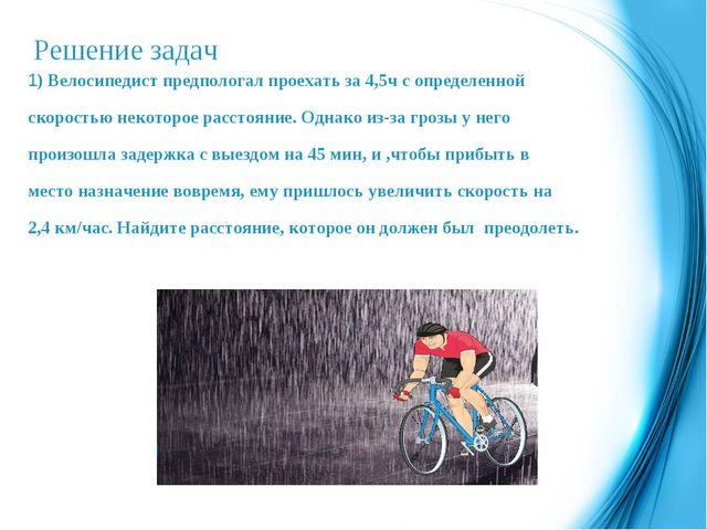 Решение задач 1) Велосипедист предпологал проехать за 4,5ч с определенной ско...