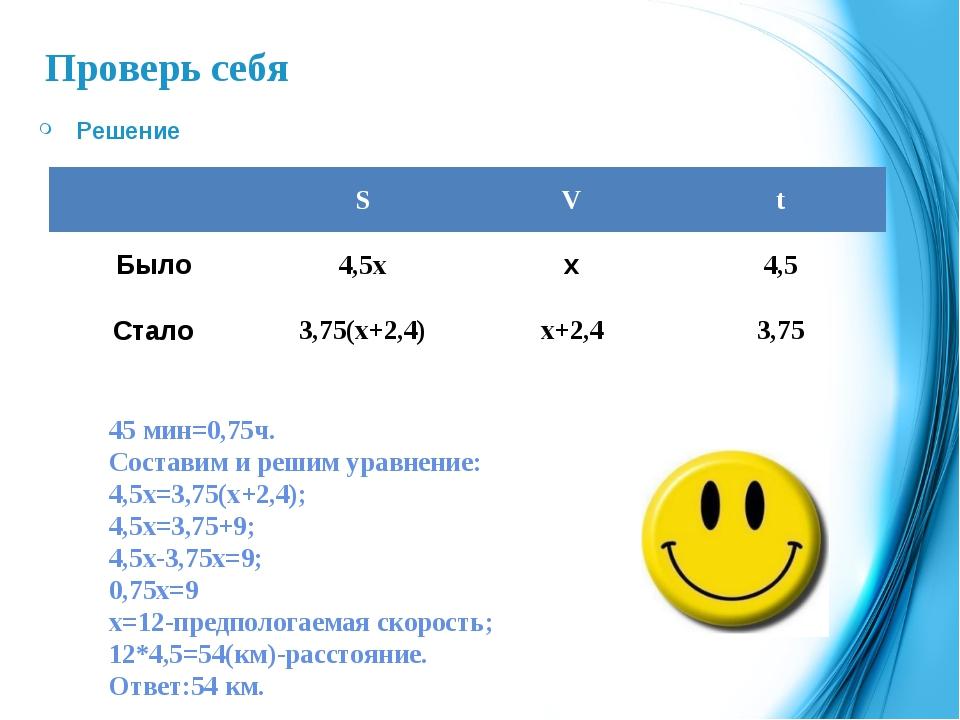 Проверь себя Решение 45 мин=0,75ч. Составим и решим уравнение: 4,5х=3,75(х+2,...