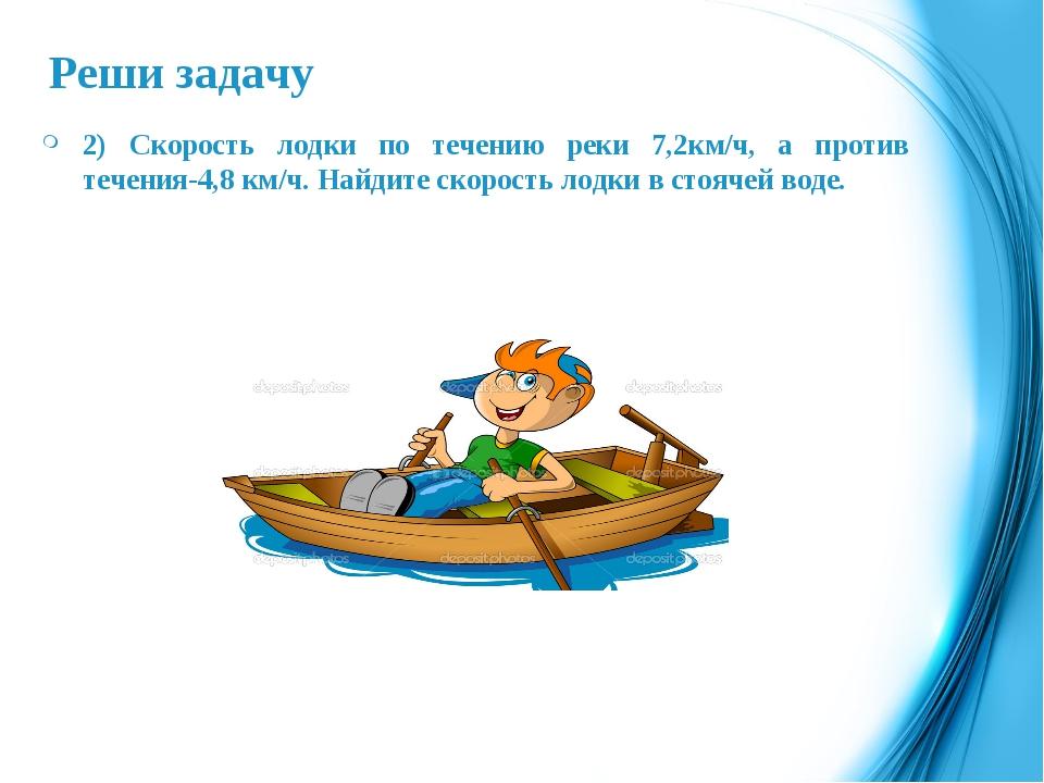 Реши задачу 2) Скорость лодки по течению реки 7,2км/ч, а против течения-4,8 к...