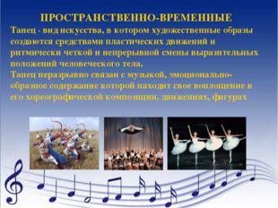 ПРОСТРАНСТВЕННО-ВРЕМЕННЫЕ Танец - вид искусства, в котором художественные обр