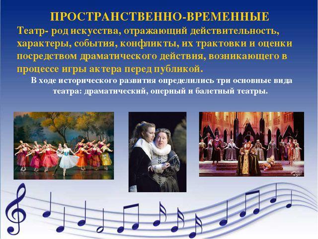 ПРОСТРАНСТВЕННО-ВРЕМЕННЫЕ Театр- род искусства, отражающий действительность,...