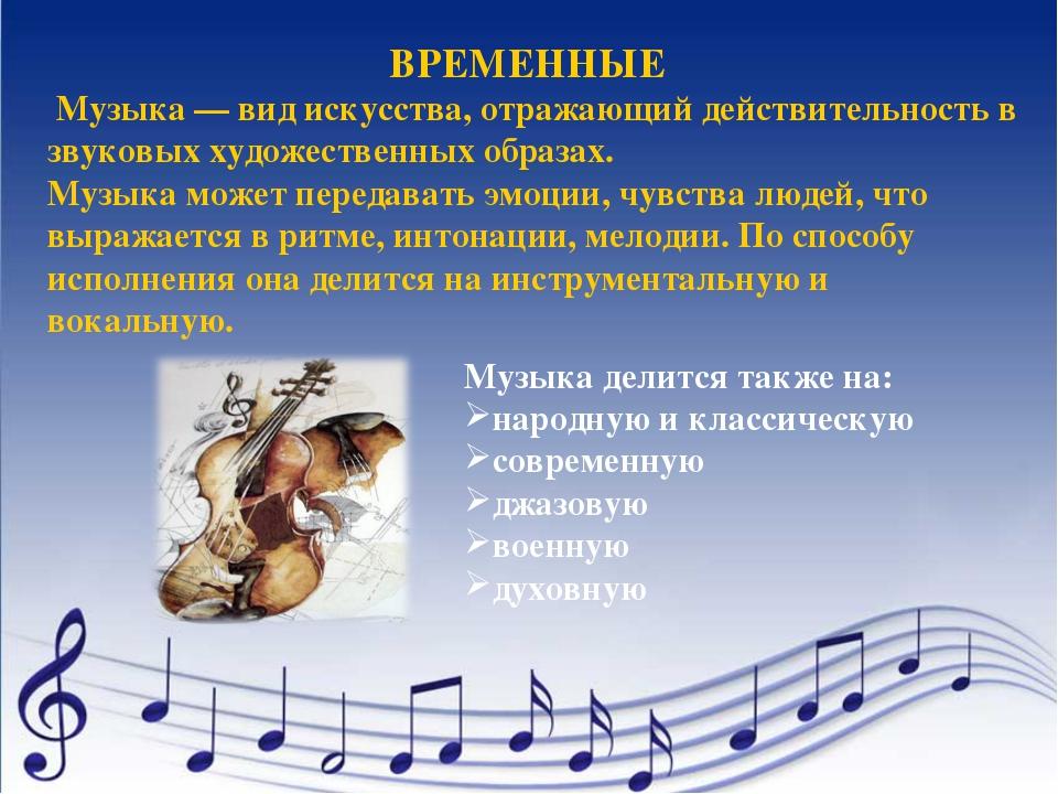 ВРЕМЕННЫЕ Музыка — вид искусства, отражающий действительность в звуковых худо...
