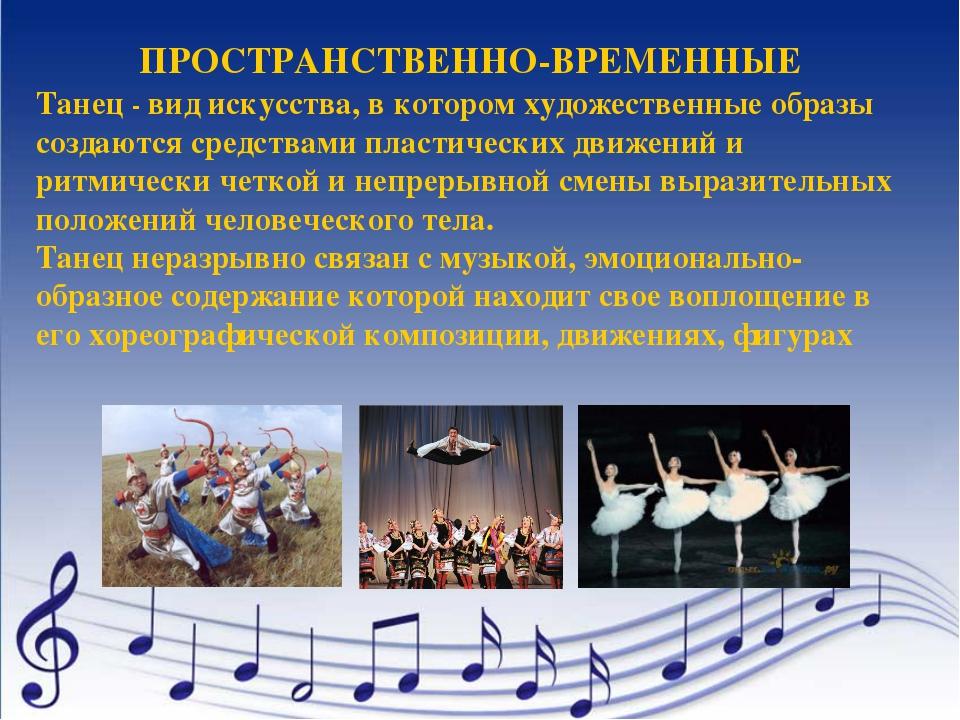 ПРОСТРАНСТВЕННО-ВРЕМЕННЫЕ Танец - вид искусства, в котором художественные обр...