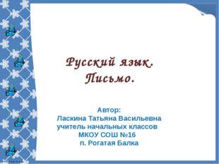 Русский язык. Письмо. Автор: Ласкина Татьяна Васильевна учитель начальных кла