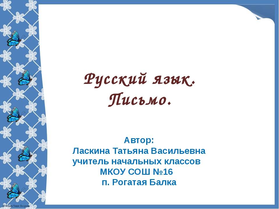 Русский язык. Письмо. Автор: Ласкина Татьяна Васильевна учитель начальных кла...