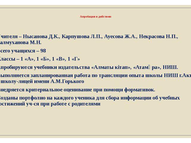 Апробация в действии Учителя – Нысанова Д.К., Карпушова Л.П., Ауесова Ж.А., Н...