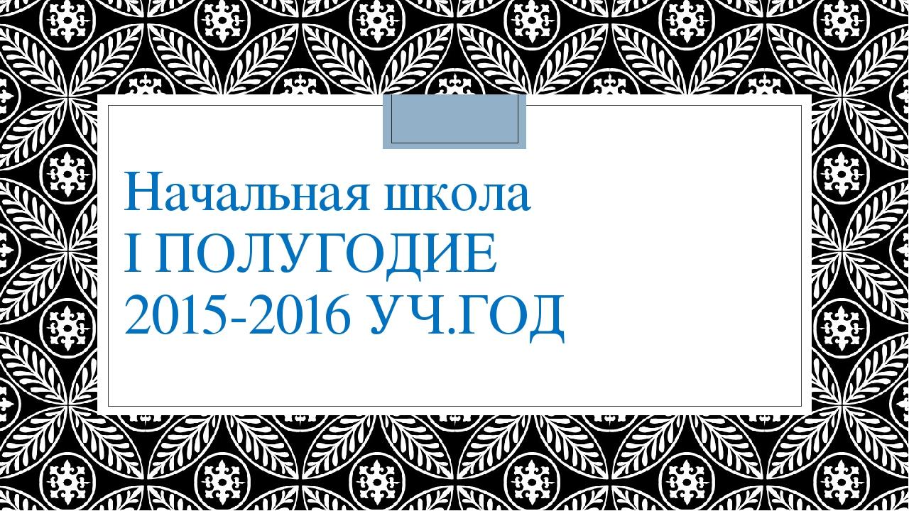 Начальная школа I ПОЛУГОДИЕ 2015-2016 УЧ.ГОД