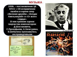 МУЗЫКА А.Хачатурян 1958г. – постановление ЦК КПСС « Об исправлении ошибок в о