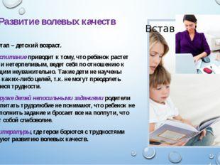 Развитие волевых качеств Важный этап – детский возраст. Мягкое воспитание при