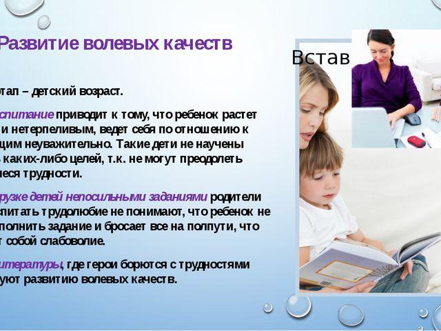 Развитие волевых качеств Важный этап – детский возраст. Мягкое воспитание при...