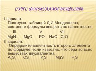 I вариант. Пользуясь таблицей Д И Менделеева, составьте формулы веществ по ва
