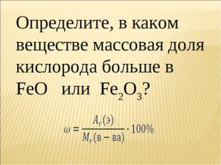 Определите, в каком веществе массовая доля кислорода больше в FeO или Fe2O