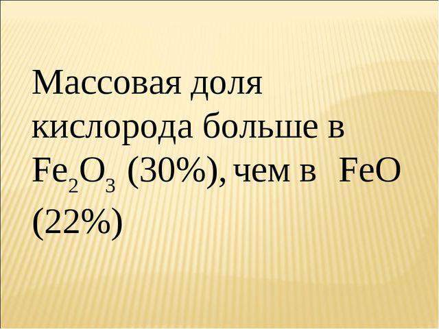 Массовая доля кислорода больше в Fe2O3 (30%), чем в FeO (22%)