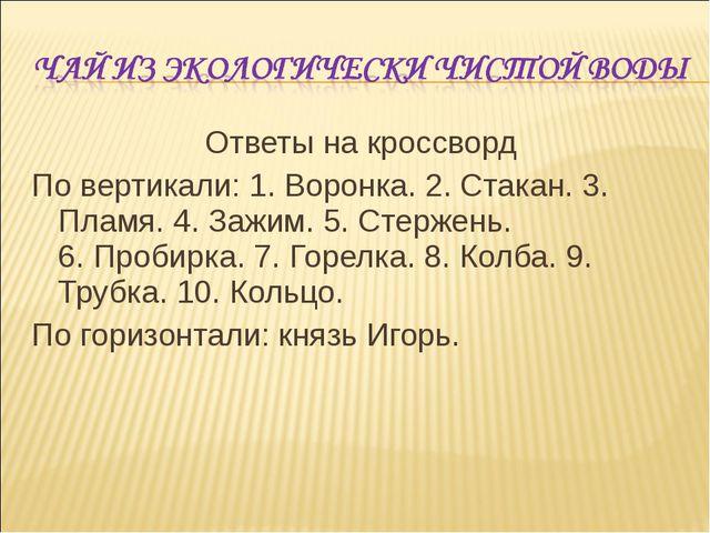 Ответы на кроссворд По вертикали: 1. Воронка. 2. Стакан. 3. Пламя. 4. Зажим....