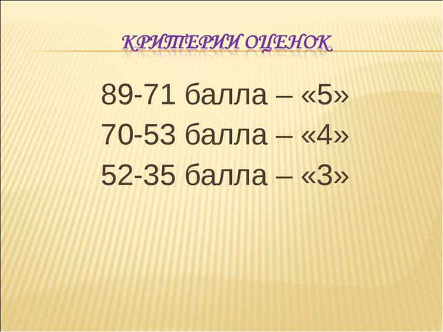 89-71 балла – «5» 70-53 балла – «4» 52-35 балла – «3»