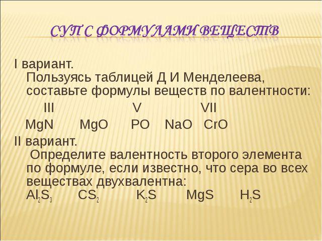 I вариант. Пользуясь таблицей Д И Менделеева, составьте формулы веществ по ва...