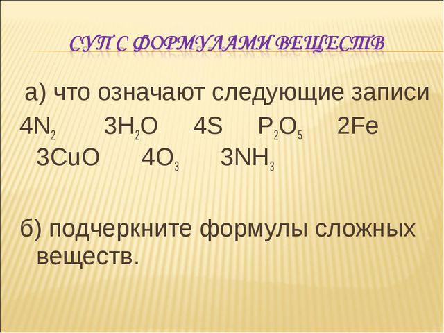 а) что означают следующие записи 4N2 3H2O 4S P2O5 2Fe...