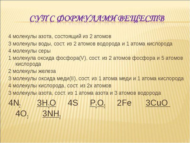 4 молекулы азота, состоящий из 2 атомов 3 молекулы воды, сост. из 2 атомов во...