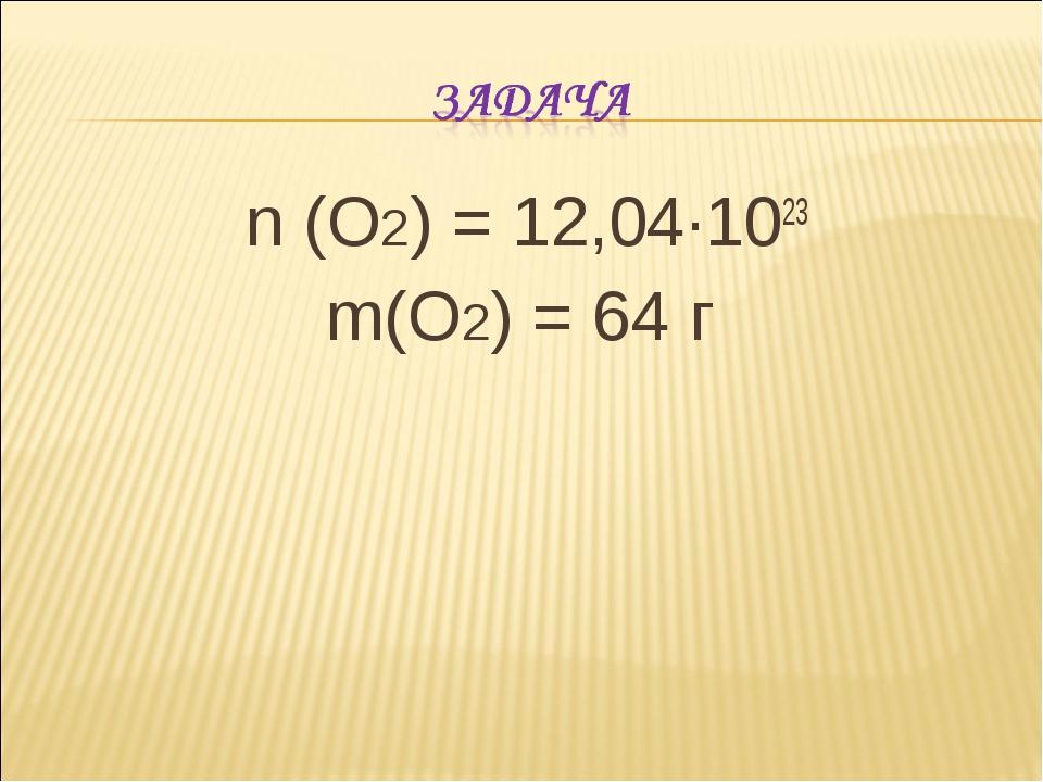 n (O2) = 12,04·1023 m(O2) = 64 г