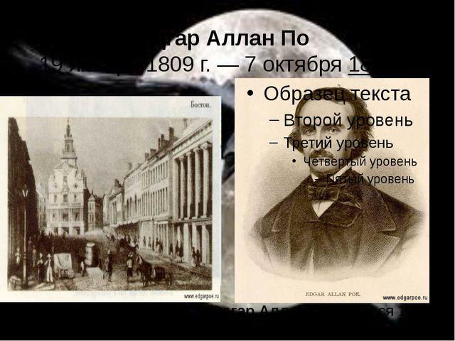 Эдгар Аллан По 19 января1809 г.—7 октября1849 г. Эдгар Аллан Породился...