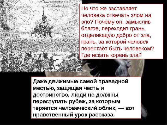 Даже движимые самой праведной местью, защищая честь и достоинство, люди не до...