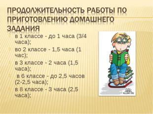 в 1 классе - до 1 часа (3/4 часа); во 2 классе - 1,5 часа (1 час); в 3 классе
