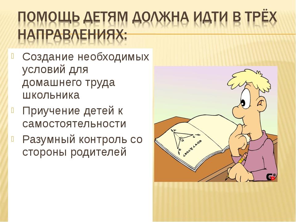 Создание необходимых условий для домашнего труда школьника Приучение детей к...