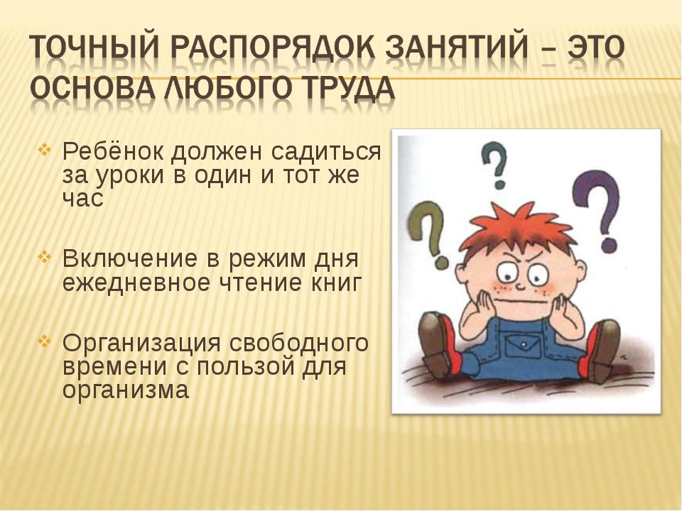 Ребёнок должен садиться за уроки в один и тот же час Включение в режим дня еж...