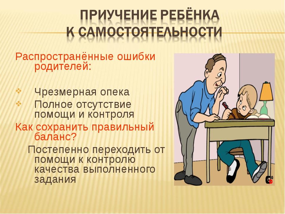 Распространённые ошибки родителей: Чрезмерная опека Полное отсутствие помощи...