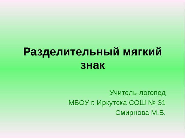 Разделительный мягкий знак Учитель-логопед МБОУ г. Иркутска СОШ № 31 Смирнова...