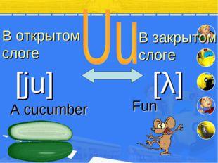 В открытом слоге В закрытом слоге [ju] [λ] A cu cumber Fun
