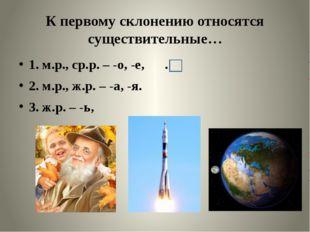 К первому склонению относятся существительные… 1. м.р., ср.р. – -о, -е, . 2.