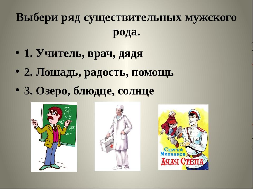 Выбери ряд существительных мужского рода. 1. Учитель, врач, дядя 2. Лошадь, р...