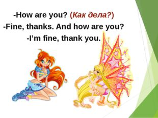 -How are you? (Как дела?) -Fine, thanks. And how are you? -I'm fine, thank you.