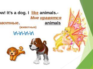 \r\-\r\-\r\-\r\ - Wow! It's a dog. I like animals.- Мне нравятся животные. an