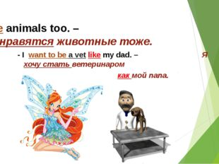 - I like animals too. – Мне нравятся животные тоже. - I want to be a vet like