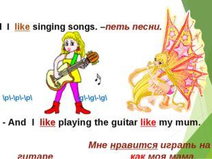 - And I like singing songs. –петь песни. - And I like playing the guitar like