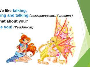 -We like talking, talking and talking.(разговаривать, болтать) - What about