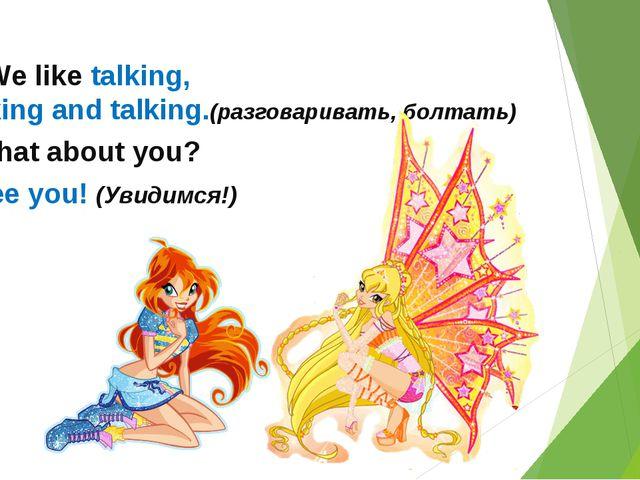 -We like talking, talking and talking.(разговаривать, болтать) - What about...