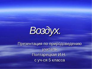 Воздух. Презентация по природоведению учитель Полтарецкая И.Н. с уч-ся 5 класса