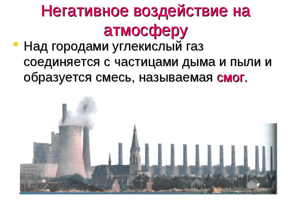 Негативное воздействие на атмосферу Над городами углекислый газ соединяется с...