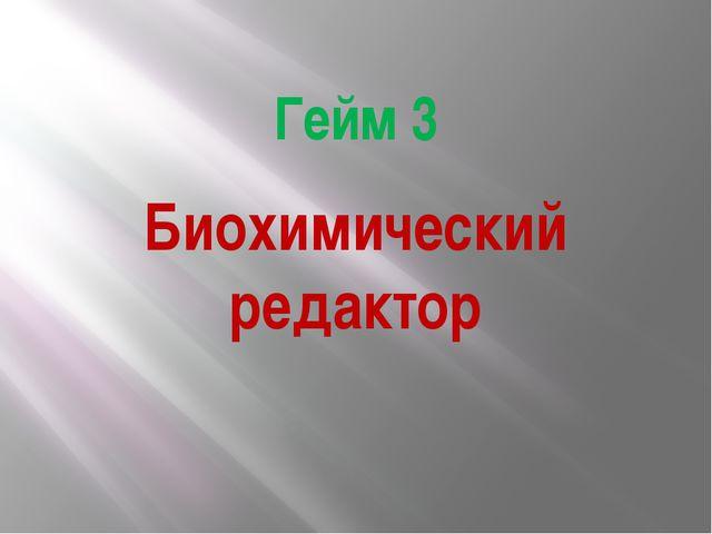 Гейм 3 Биохимический редактор