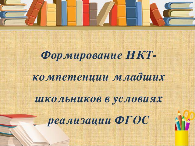 Формирование ИКТ-компетенции младших школьников в условиях реализации ФГОС