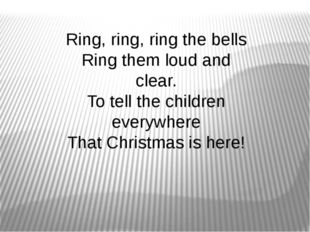 Ring, ring, ring the bells Ring them loud and clear. To tell the children eve
