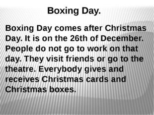 Boxing Day. Boxing Day comes after Christmas Day. It is on the 26th of Decem