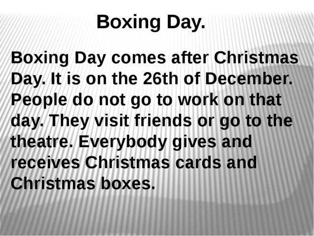Boxing Day. Boxing Day comes after Christmas Day. It is on the 26th of Decem...