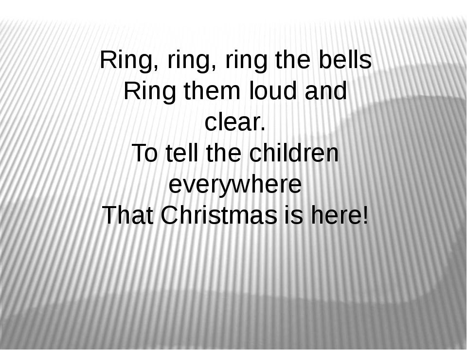 Ring, ring, ring the bells Ring them loud and clear. To tell the children eve...